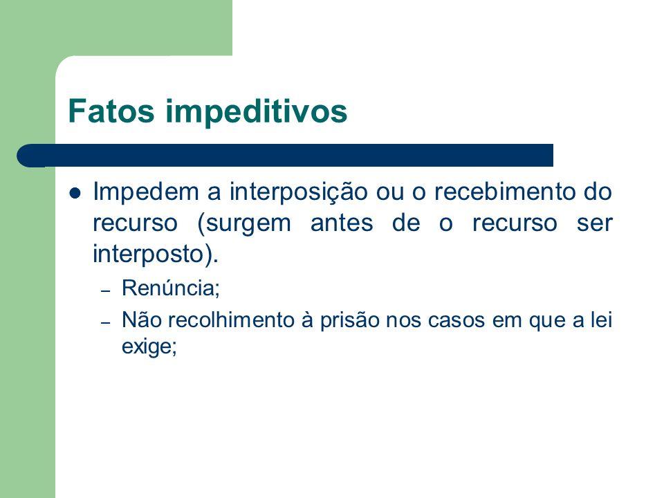 Fatos impeditivos Impedem a interposição ou o recebimento do recurso (surgem antes de o recurso ser interposto). – Renúncia; – Não recolhimento à pris