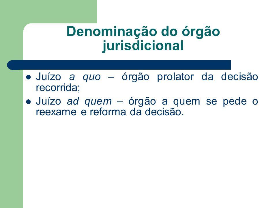 Denominação do órgão jurisdicional Juízo a quo – órgão prolator da decisão recorrida; Juízo ad quem – órgão a quem se pede o reexame e reforma da decisão.