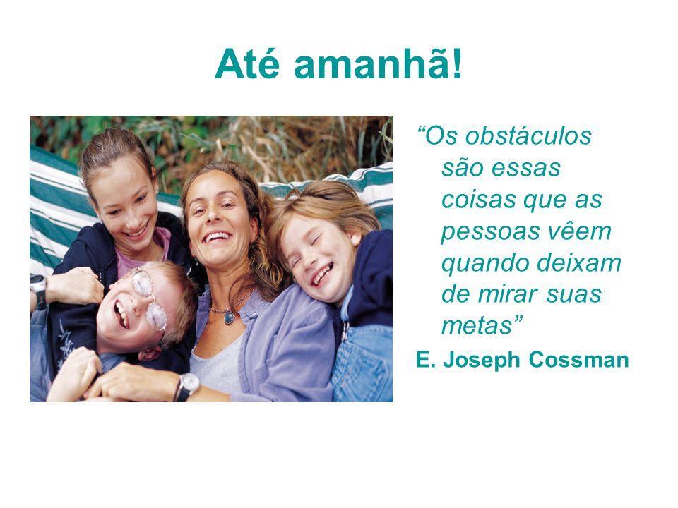 Até amanhã! Os obstáculos são essas coisas que as pessoas vêem quando deixam de mirar suas metas E. Joseph Cossman