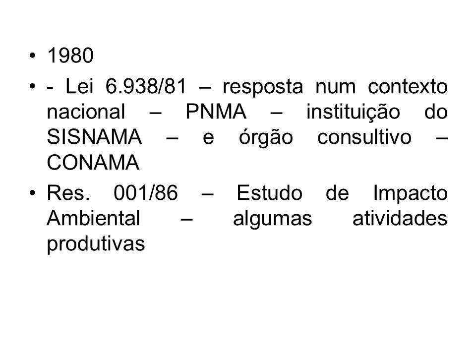 1980 - Lei 6.938/81 – resposta num contexto nacional – PNMA – instituição do SISNAMA – e órgão consultivo – CONAMA Res. 001/86 – Estudo de Impacto Amb
