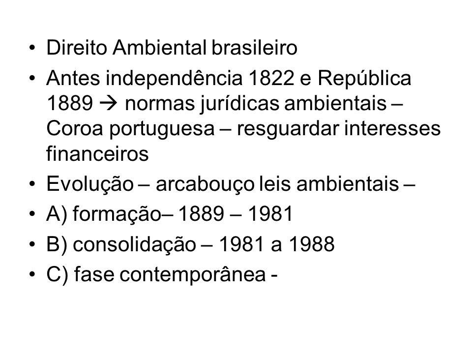 Direito Ambiental brasileiro Antes independência 1822 e República 1889 normas jurídicas ambientais – Coroa portuguesa – resguardar interesses financei