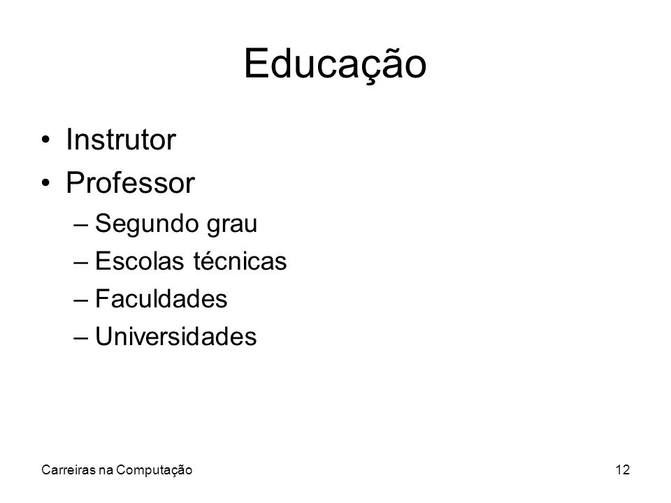 Carreiras na Computação12 Educação Instrutor Professor –Segundo grau –Escolas técnicas –Faculdades –Universidades