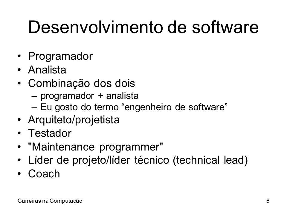 Carreiras na Computação6 Desenvolvimento de software Programador Analista Combinação dos dois –programador + analista –Eu gosto do termo engenheiro de