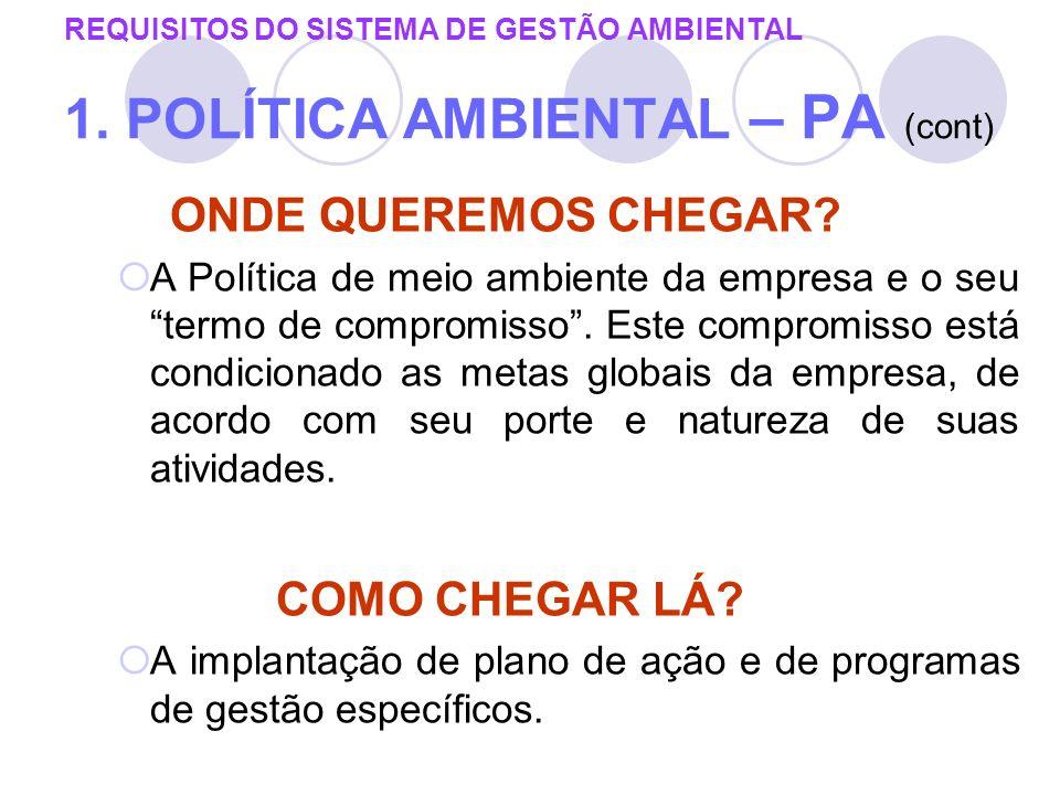 REQUISITOS DO SISTEMA DE GESTÃO AMBIENTAL 1. POLÍTICA AMBIENTAL – PA (cont) ONDE QUEREMOS CHEGAR? A Política de meio ambiente da empresa e o seu termo