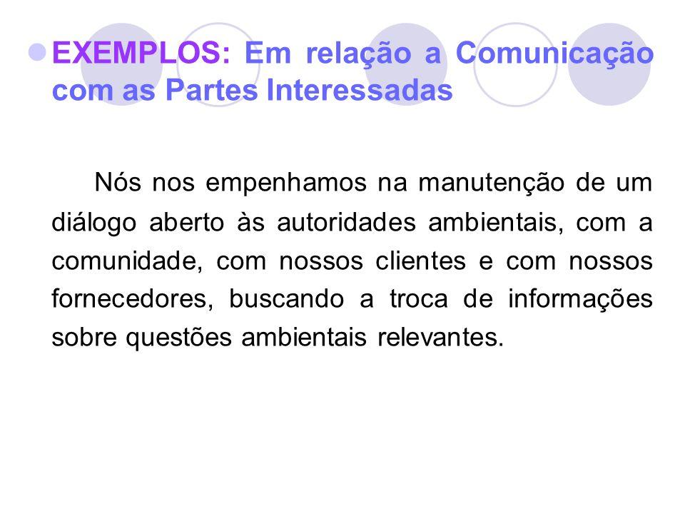 EXEMPLOS: Em relação a Comunicação com as Partes Interessadas Nós nos empenhamos na manutenção de um diálogo aberto às autoridades ambientais, com a c