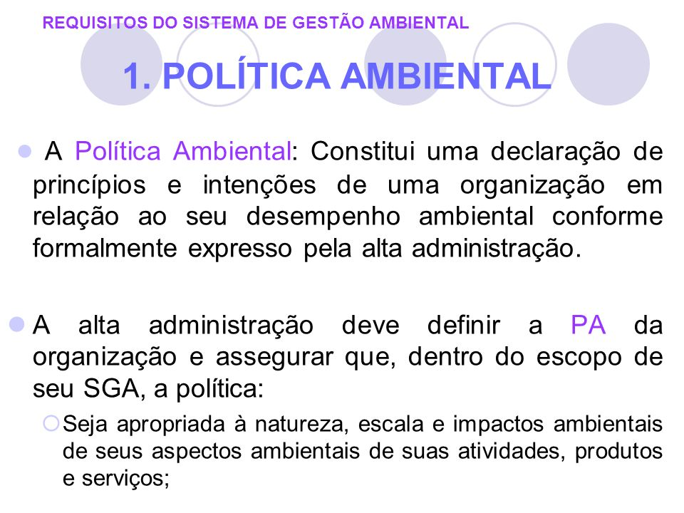 REQUISITOS DO SISTEMA DE GESTÃO AMBIENTAL 1. POLÍTICA AMBIENTAL A Política Ambiental: Constitui uma declaração de princípios e intenções de uma organi