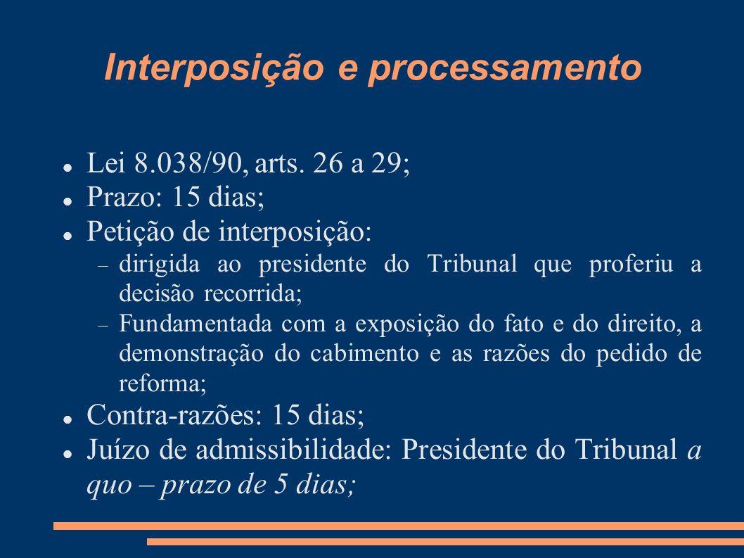 Interposição e processamento Lei 8.038/90, arts. 26 a 29; Prazo: 15 dias; Petição de interposição: dirigida ao presidente do Tribunal que proferiu a d