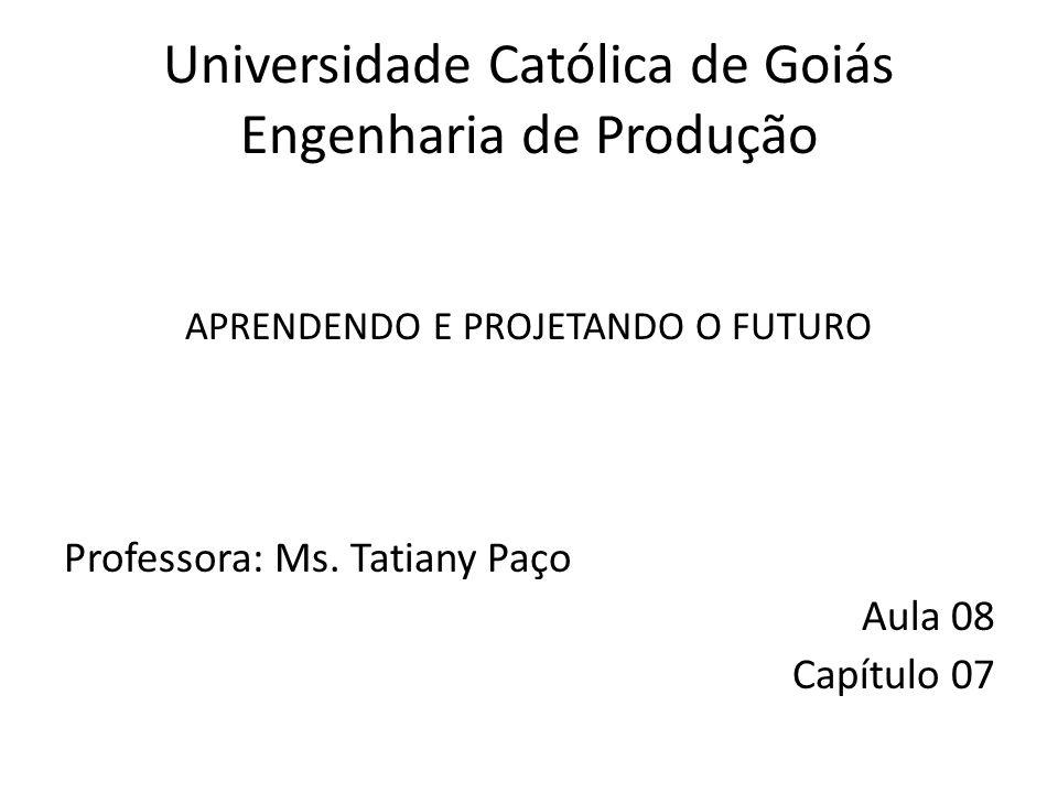 Universidade Católica de Goiás Engenharia de Produção APRENDENDO E PROJETANDO O FUTURO Professora: Ms. Tatiany Paço Aula 08 Capítulo 07
