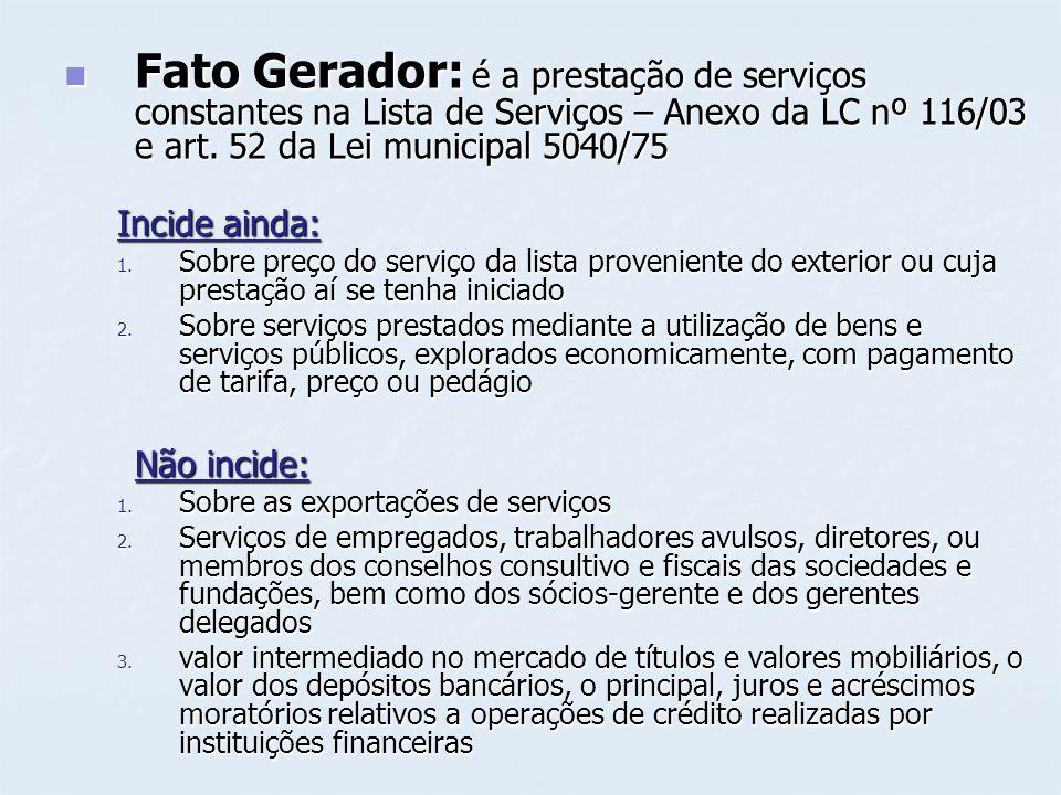 Fato Gerador: é a prestação de serviços constantes na Lista de Serviços – Anexo da LC nº 116/03 e art. 52 da Lei municipal 5040/75 Fato Gerador: é a p