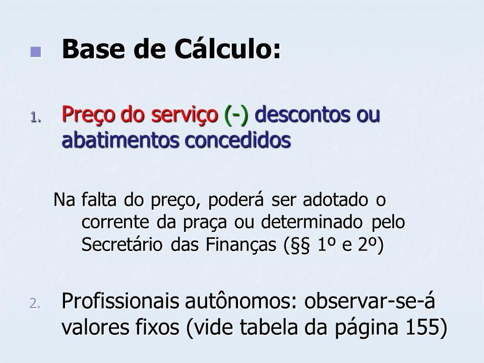 Base de Cálculo: Base de Cálculo: 1. Preço do serviço (-) descontos ou abatimentos concedidos Na falta do preço, poderá ser adotado o corrente da praç