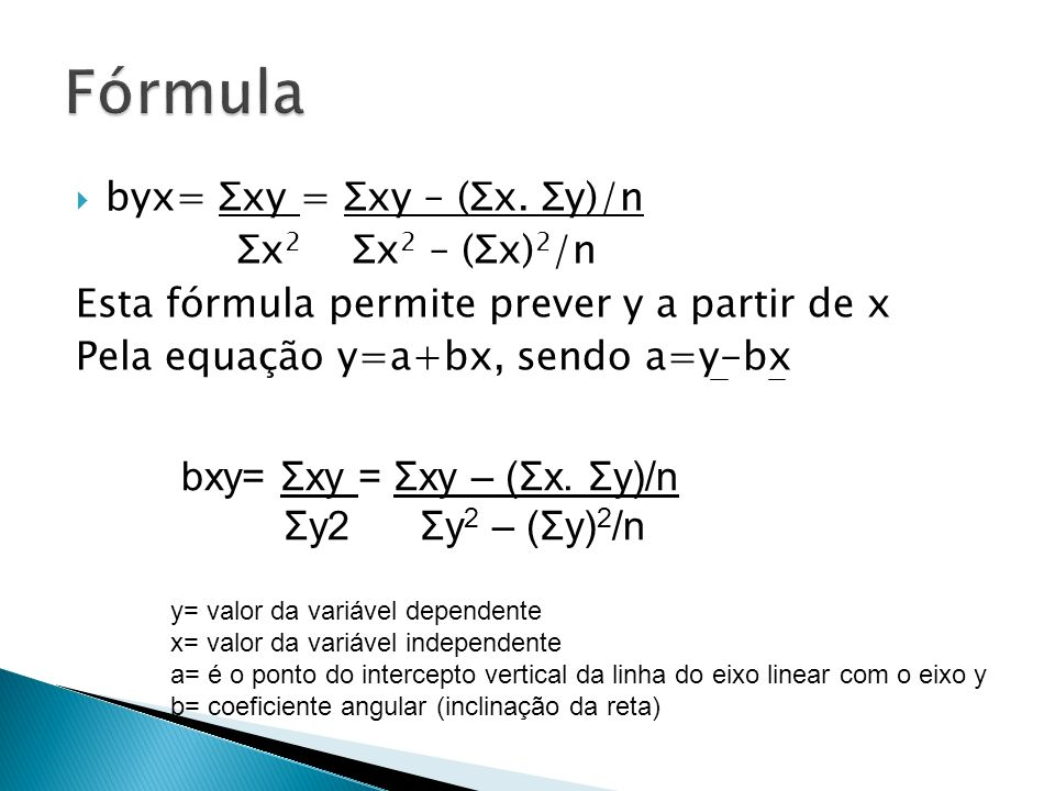 byx= Σxy = Σxy – (Σx. Σy)/n Σx 2 Σx 2 – (Σx) 2 /n Esta fórmula permite prever y a partir de x Pela equação y=a+bx, sendo a=y-bx bxy= Σxy = Σxy – (Σx.