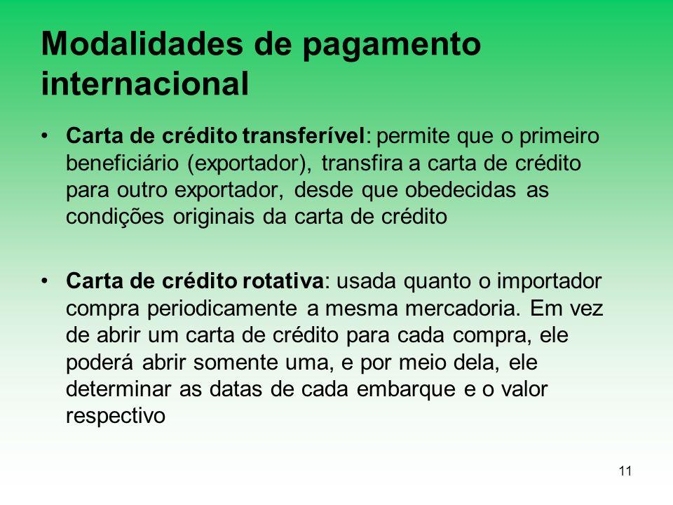 11 Modalidades de pagamento internacional Carta de crédito transferível: permite que o primeiro beneficiário (exportador), transfira a carta de crédito para outro exportador, desde que obedecidas as condições originais da carta de crédito Carta de crédito rotativa: usada quanto o importador compra periodicamente a mesma mercadoria.