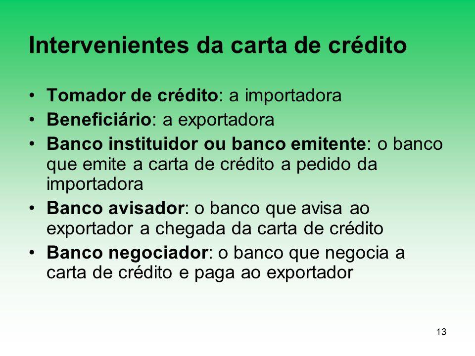 13 Intervenientes da carta de crédito Tomador de crédito: a importadora Beneficiário: a exportadora Banco instituidor ou banco emitente: o banco que e