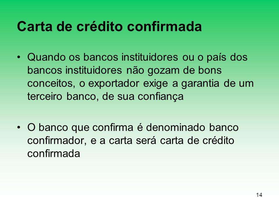 14 Carta de crédito confirmada Quando os bancos instituidores ou o país dos bancos instituidores não gozam de bons conceitos, o exportador exige a gar