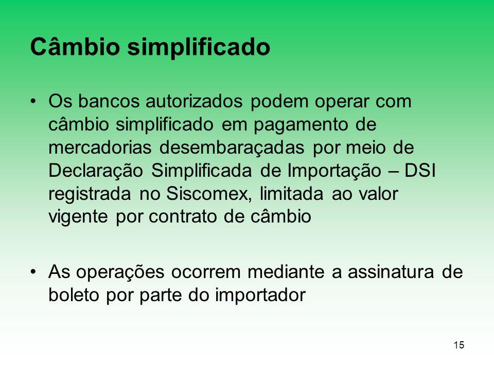 15 Câmbio simplificado Os bancos autorizados podem operar com câmbio simplificado em pagamento de mercadorias desembaraçadas por meio de Declaração Simplificada de Importação – DSI registrada no Siscomex, limitada ao valor vigente por contrato de câmbio As operações ocorrem mediante a assinatura de boleto por parte do importador