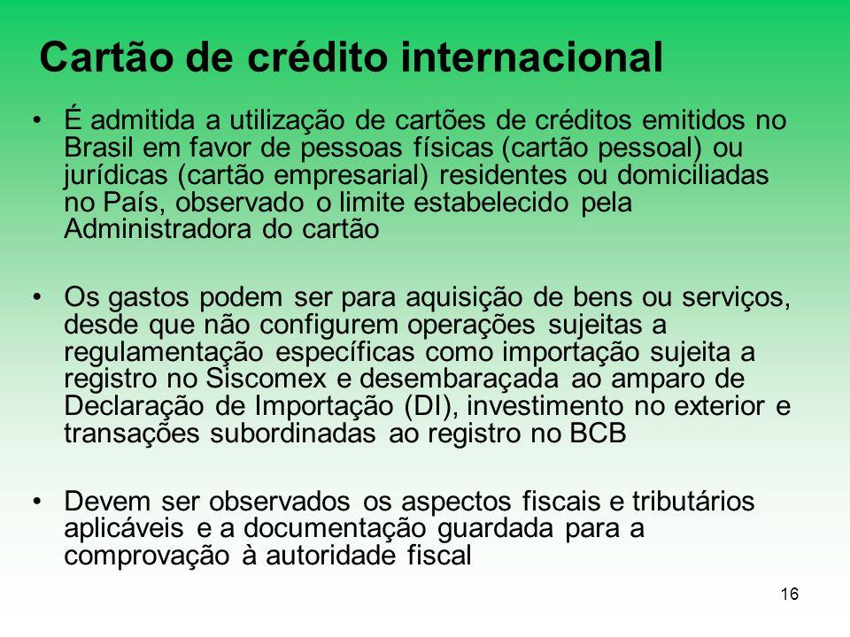 16 Cartão de crédito internacional É admitida a utilização de cartões de créditos emitidos no Brasil em favor de pessoas físicas (cartão pessoal) ou jurídicas (cartão empresarial) residentes ou domiciliadas no País, observado o limite estabelecido pela Administradora do cartão Os gastos podem ser para aquisição de bens ou serviços, desde que não configurem operações sujeitas a regulamentação específicas como importação sujeita a registro no Siscomex e desembaraçada ao amparo de Declaração de Importação (DI), investimento no exterior e transações subordinadas ao registro no BCB Devem ser observados os aspectos fiscais e tributários aplicáveis e a documentação guardada para a comprovação à autoridade fiscal
