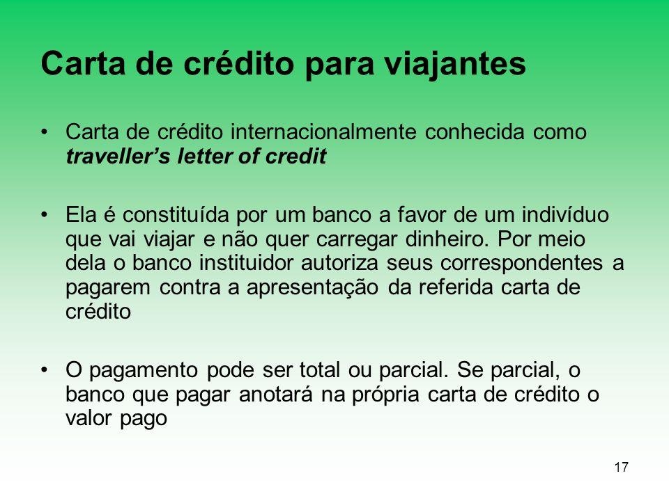 17 Carta de crédito para viajantes Carta de crédito internacionalmente conhecida como travellers letter of credit Ela é constituída por um banco a favor de um indivíduo que vai viajar e não quer carregar dinheiro.