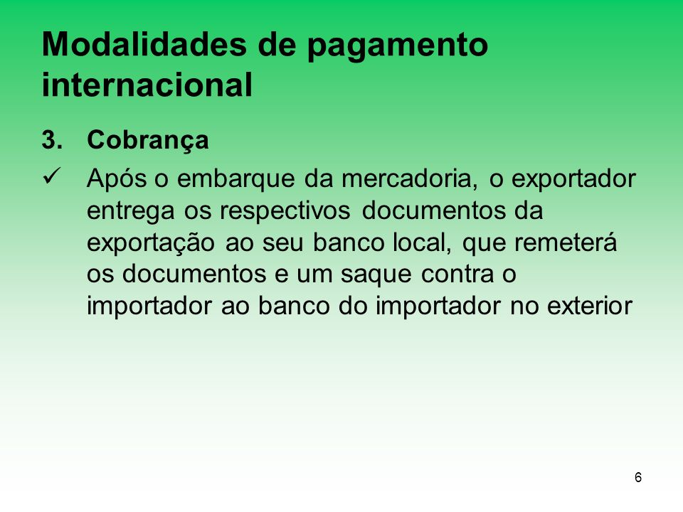 6 Modalidades de pagamento internacional 3.Cobrança Após o embarque da mercadoria, o exportador entrega os respectivos documentos da exportação ao seu