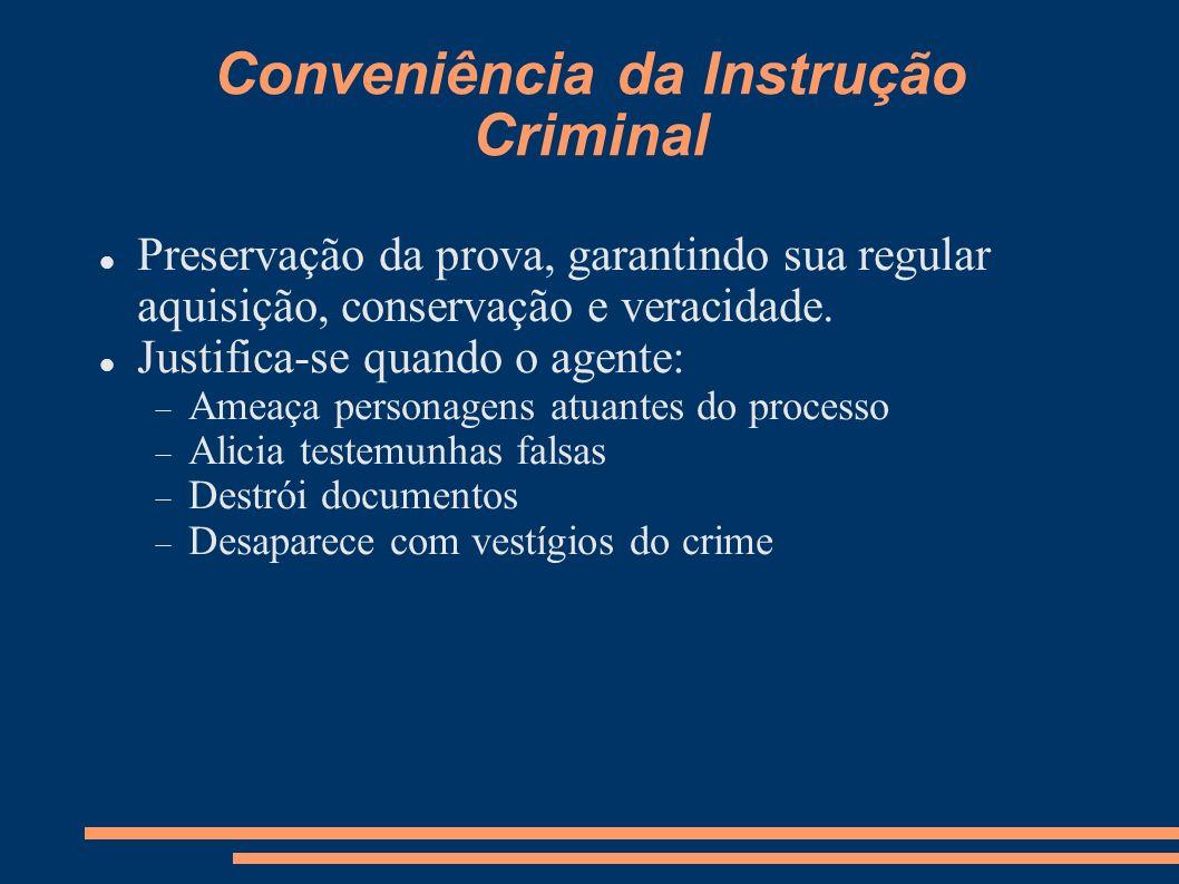 Conveniência da Instrução Criminal Preservação da prova, garantindo sua regular aquisição, conservação e veracidade. Justifica-se quando o agente: Ame