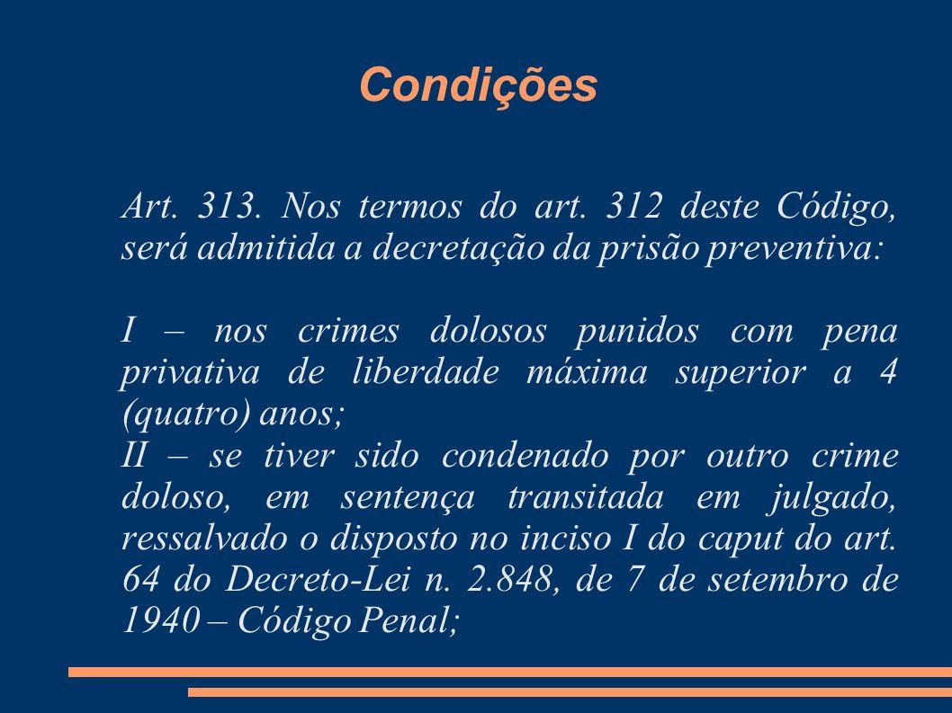 Condições Art. 313. Nos termos do art. 312 deste Código, será admitida a decretação da prisão preventiva: I – nos crimes dolosos punidos com pena priv