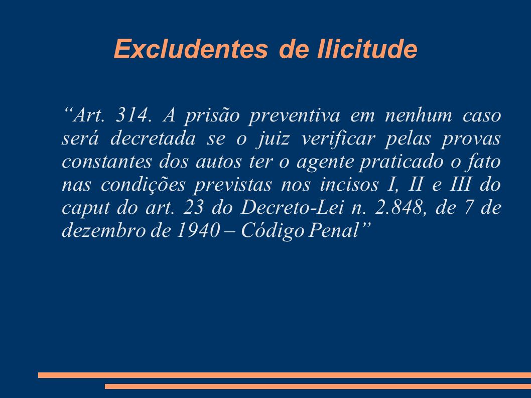 Excludentes de Ilicitude Art. 314. A prisão preventiva em nenhum caso será decretada se o juiz verificar pelas provas constantes dos autos ter o agent