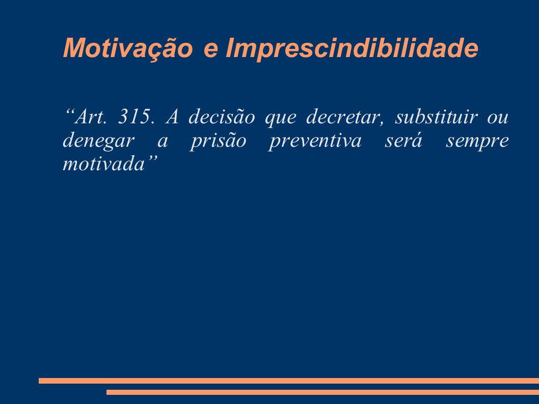 Motivação e Imprescindibilidade Art. 315. A decisão que decretar, substituir ou denegar a prisão preventiva será sempre motivada