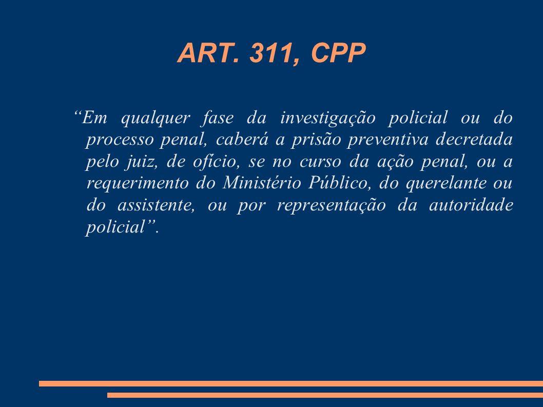 ART. 311, CPP Em qualquer fase da investigação policial ou do processo penal, caberá a prisão preventiva decretada pelo juiz, de ofício, se no curso d