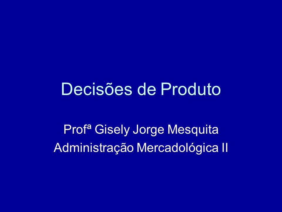 Decisões de Produto Profª Gisely Jorge Mesquita Administração Mercadológica II