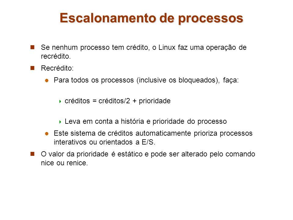 Escalonamento de processos Se nenhum processo tem crédito, o Linux faz uma operação de recrédito. Recrédito: Para todos os processos (inclusive os blo