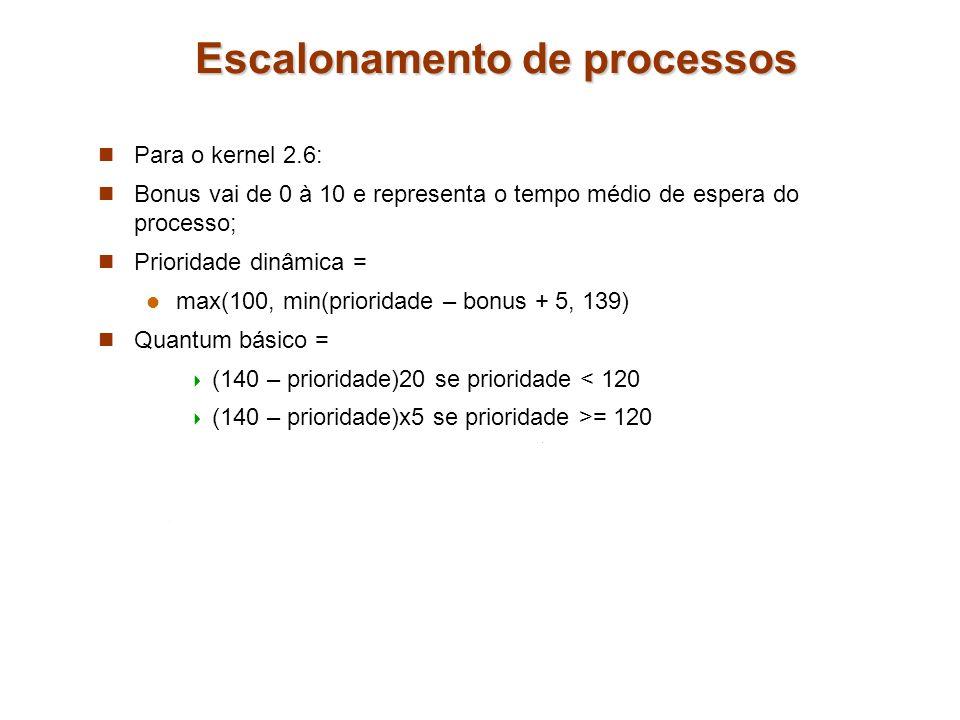 Escalonamento de processos Para o kernel 2.6: Bonus vai de 0 à 10 e representa o tempo médio de espera do processo; Prioridade dinâmica = max(100, min