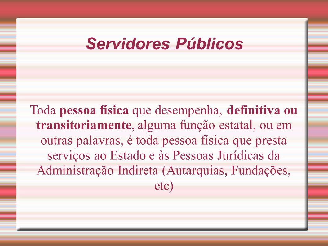 Servidores Públicos Toda pessoa física que desempenha, definitiva ou transitoriamente, alguma função estatal, ou em outras palavras, é toda pessoa fís