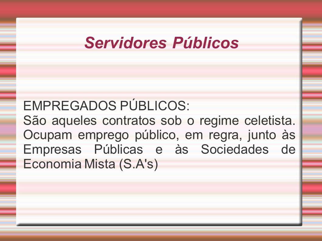 Servidores Públicos EMPREGADOS PÚBLICOS: São aqueles contratos sob o regime celetista. Ocupam emprego público, em regra, junto às Empresas Públicas e