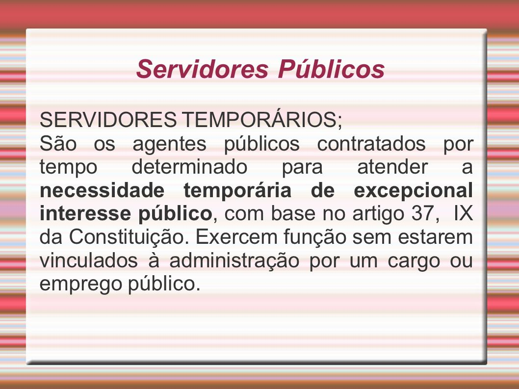 Servidores Públicos SERVIDORES TEMPORÁRIOS; São os agentes públicos contratados por tempo determinado para atender a necessidade temporária de excepci