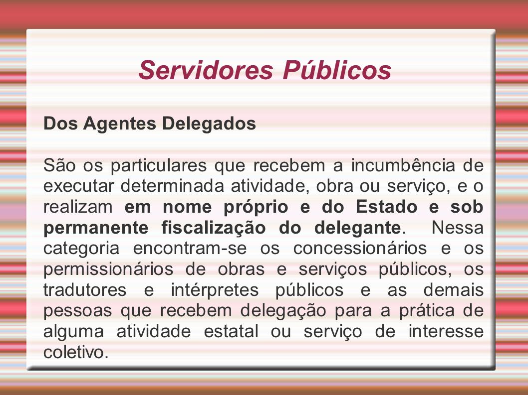 Servidores Públicos Dos Agentes Delegados São os particulares que recebem a incumbência de executar determinada atividade, obra ou serviço, e o realiz