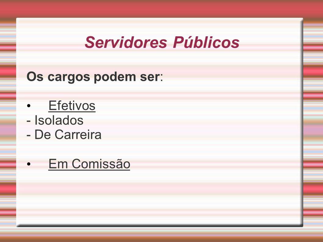 Servidores Públicos Os cargos podem ser: Efetivos - Isolados - De Carreira Em Comissão