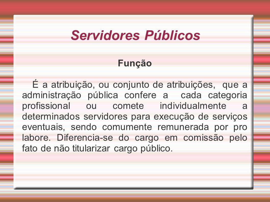 Servidores Públicos Função É a atribuição, ou conjunto de atribuições, que a administração pública confere a cada categoria profissional ou comete ind