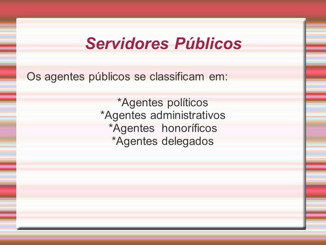 Servidores Públicos Os agentes públicos se classificam em: *Agentes políticos *Agentes administrativos *Agentes honoríficos *Agentes delegados