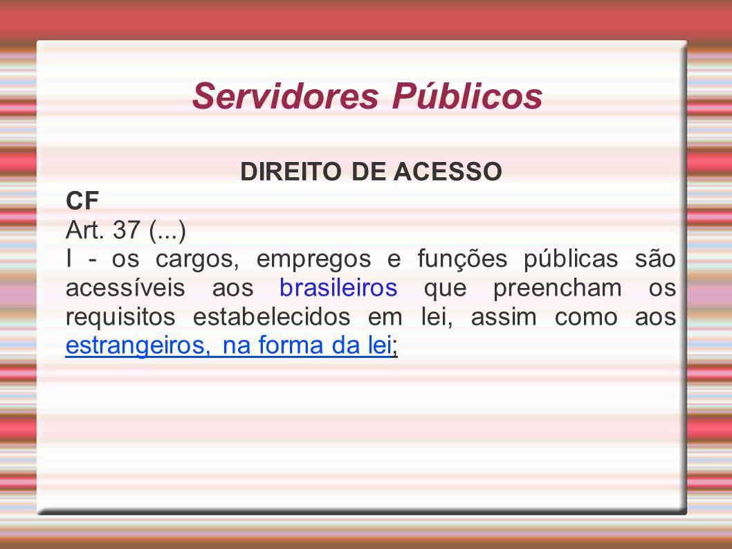 Servidores Públicos DIREITO DE ACESSO CF Art. 37 (...) I - os cargos, empregos e funções públicas são acessíveis aos brasileiros que preencham os requ