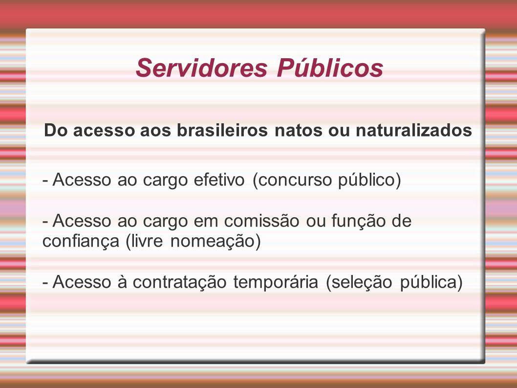 Servidores Públicos Do acesso aos brasileiros natos ou naturalizados - Acesso ao cargo efetivo (concurso público) - Acesso ao cargo em comissão ou fun