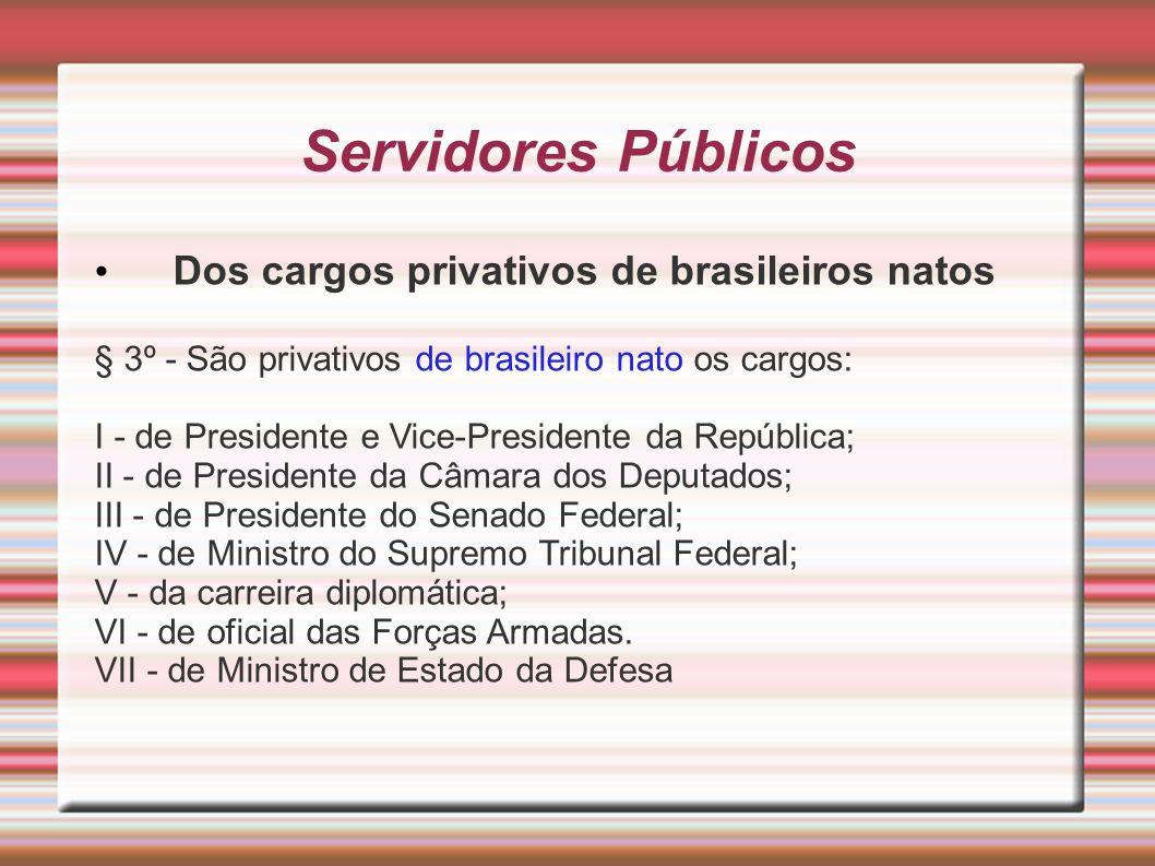 Servidores Públicos Dos cargos privativos de brasileiros natos § 3º - São privativos de brasileiro nato os cargos: I - de Presidente e Vice-Presidente