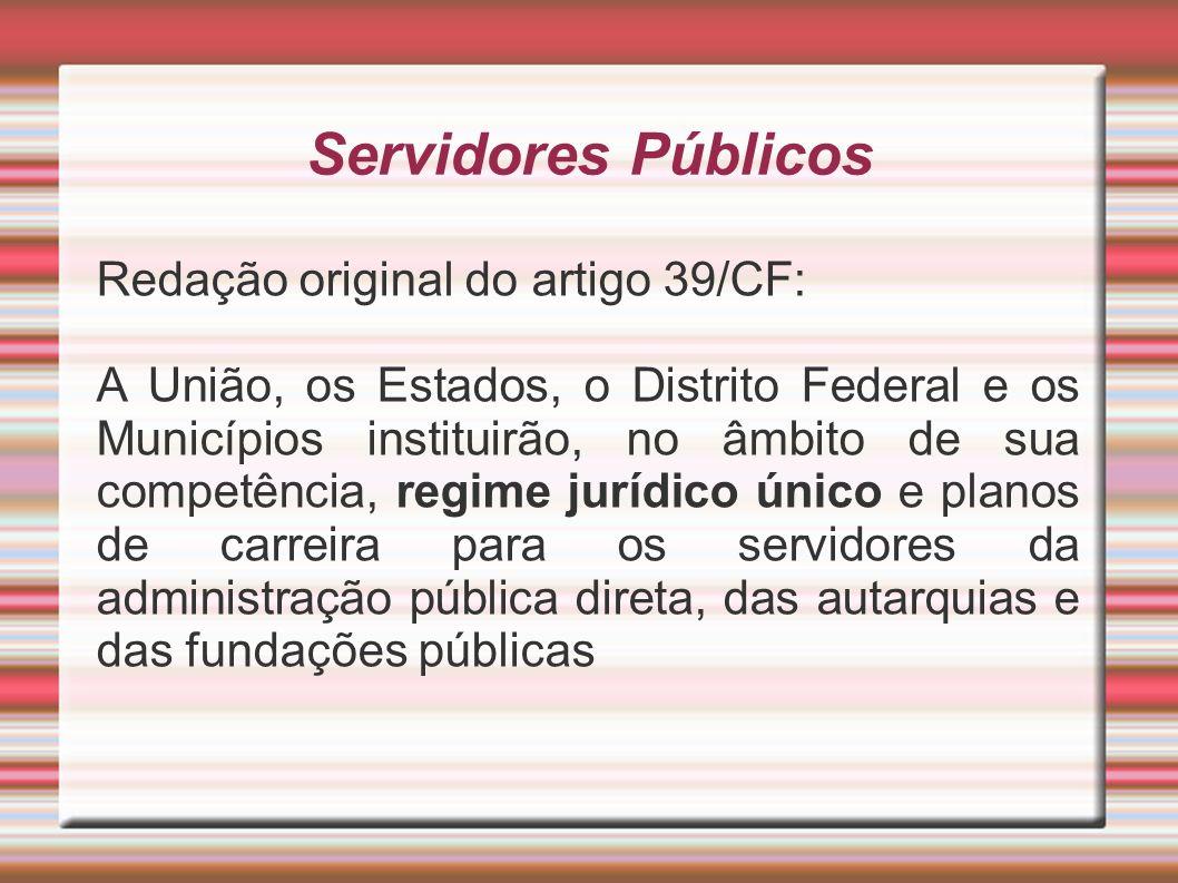 Servidores Públicos Redação original do artigo 39/CF: A União, os Estados, o Distrito Federal e os Municípios instituirão, no âmbito de sua competênci