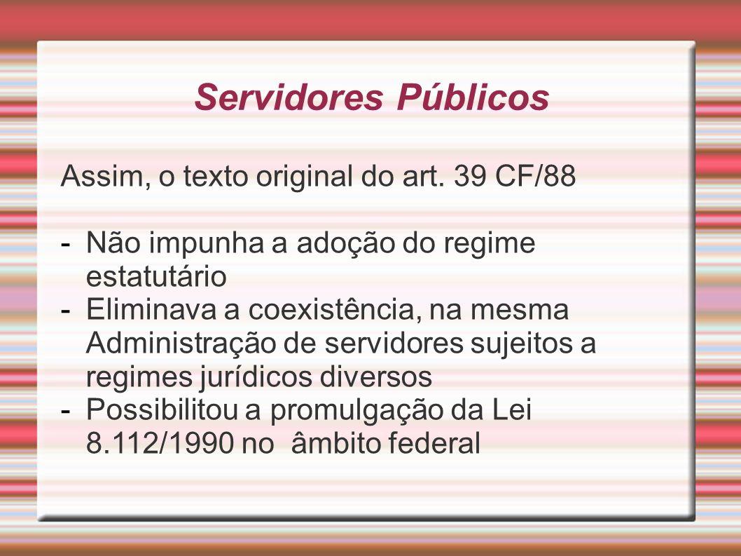 Servidores Públicos Assim, o texto original do art. 39 CF/88 -Não impunha a adoção do regime estatutário -Eliminava a coexistência, na mesma Administr