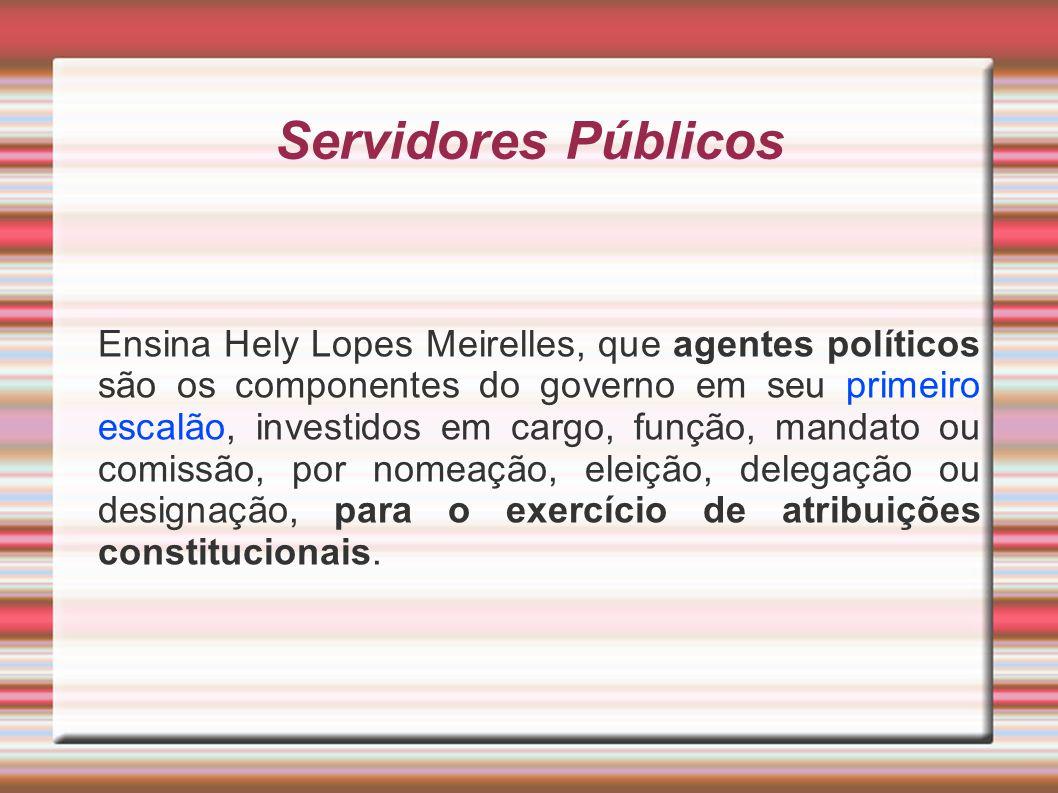 Servidores Públicos Ensina Hely Lopes Meirelles, que agentes políticos são os componentes do governo em seu primeiro escalão, investidos em cargo, fun
