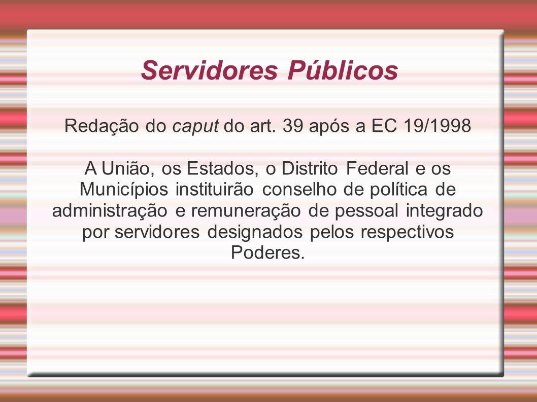 Servidores Públicos Redação do caput do art. 39 após a EC 19/1998 A União, os Estados, o Distrito Federal e os Municípios instituirão conselho de polí