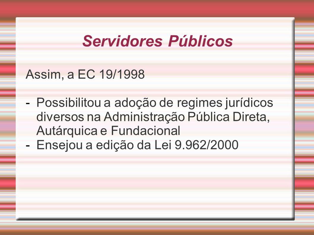 Servidores Públicos Assim, a EC 19/1998 -Possibilitou a adoção de regimes jurídicos diversos na Administração Pública Direta, Autárquica e Fundacional