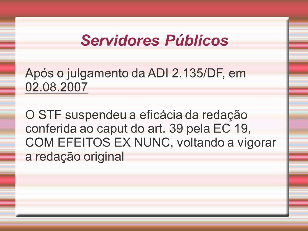Servidores Públicos Após o julgamento da ADI 2.135/DF, em 02.08.2007 O STF suspendeu a eficácia da redação conferida ao caput do art. 39 pela EC 19, C