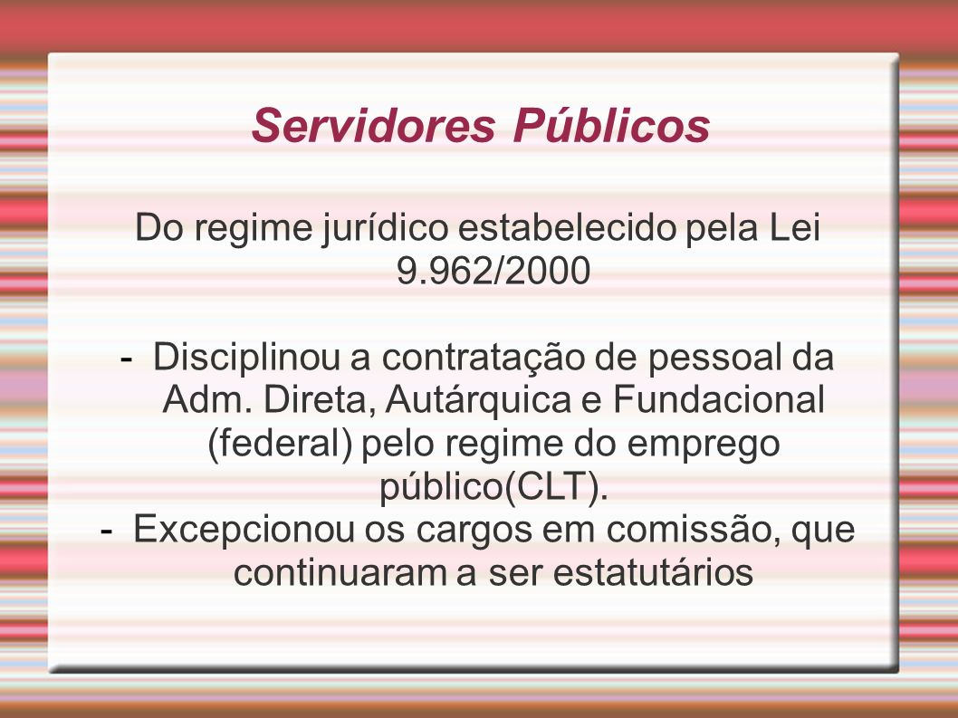 Servidores Públicos Do regime jurídico estabelecido pela Lei 9.962/2000 -Disciplinou a contratação de pessoal da Adm. Direta, Autárquica e Fundacional