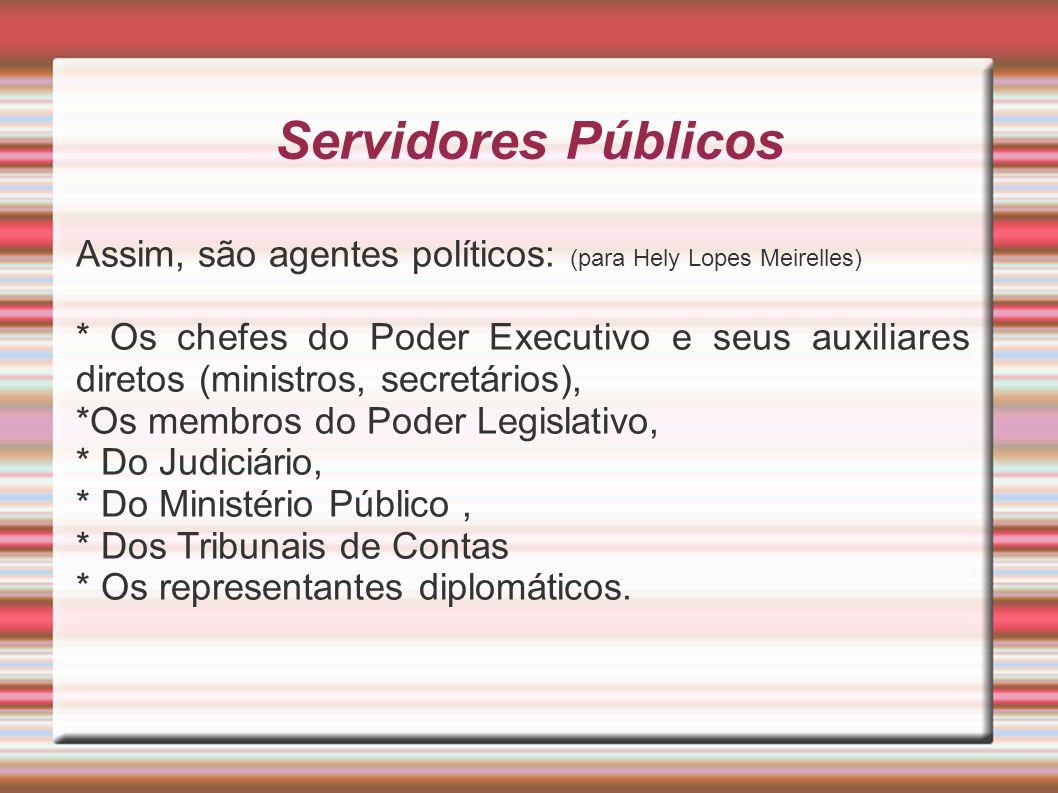 Servidores Públicos Assim, são agentes políticos: (para Hely Lopes Meirelles) * Os chefes do Poder Executivo e seus auxiliares diretos (ministros, sec