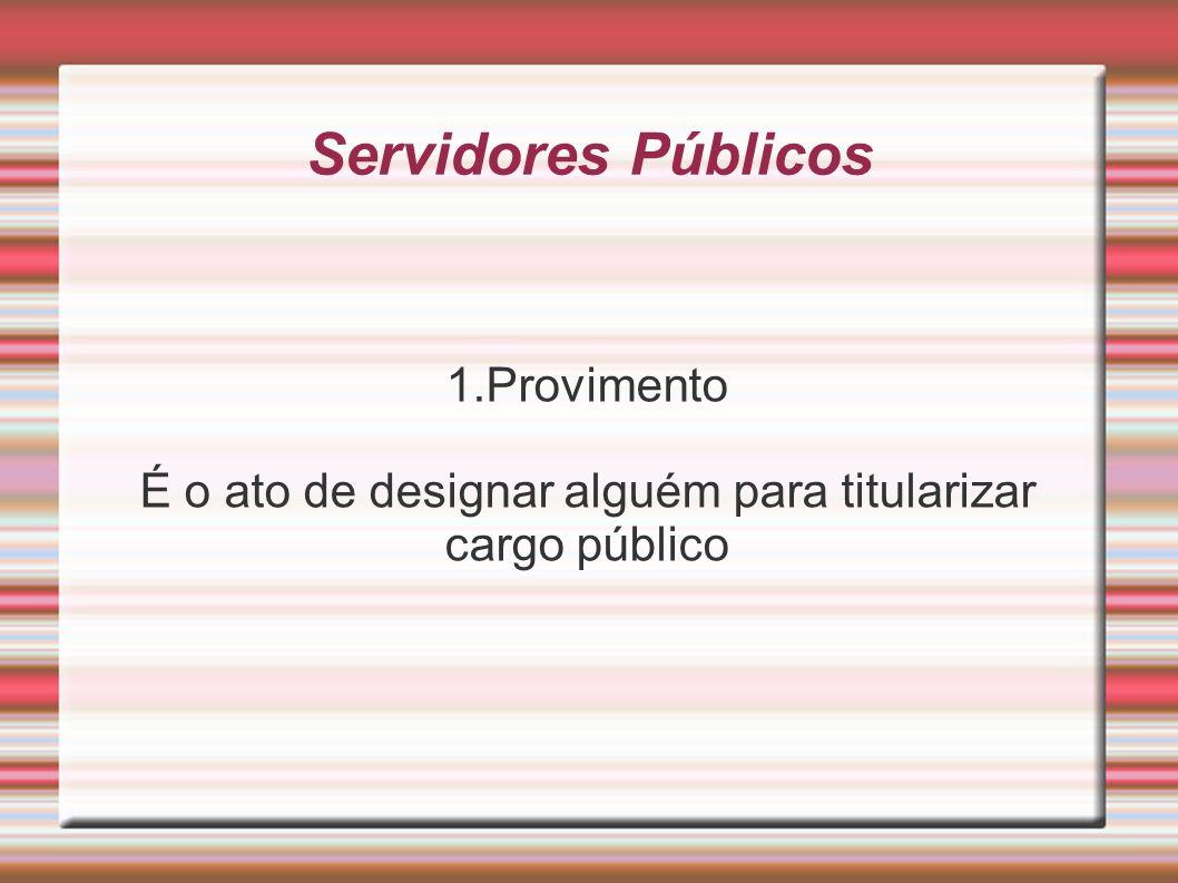 Servidores Públicos 1.Provimento É o ato de designar alguém para titularizar cargo público