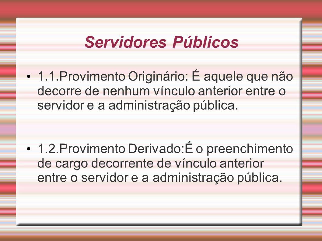 Servidores Públicos 1.1.Provimento Originário: É aquele que não decorre de nenhum vínculo anterior entre o servidor e a administração pública. 1.2.Pro